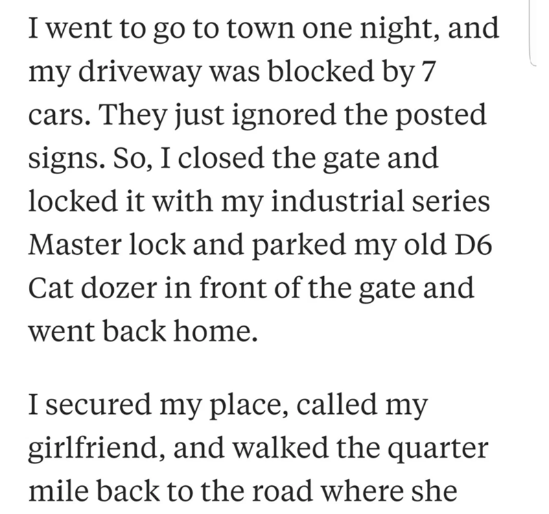 neighbor revenge - Text - I went to go to town one night, and my driveway was blocked by 7 cars. They just ignored the posted signs. So, I closed the gate and locked it with my industrial series Master lock and parked my old D6 Cat dozer in front of the gate and went back home I secured my place, called my girlfriend, and walked the quarter mile back to the road where she