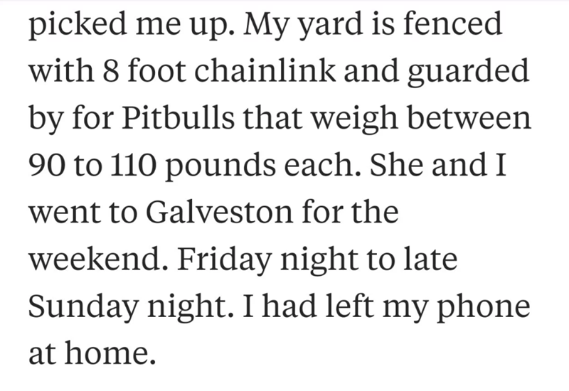 neighbor revenge - Text - picked me up. My yard is fenced with 8 foot chainlink and guarded by for Pitbulls that weigh between 90 to 110 pounds each. She and I went to Galveston for the weekend. Friday night to late Sunday night. I had left my phone at home.