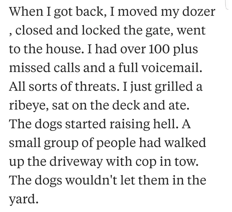 neighbor revenge - Text - When I got back, I moved my dozer closed and locked the gate, went to the house. I had over 100 plus missed calls and a full voicemail All sorts of threats. I just grilled a ribeye, sat on the deck and ate. The dogs started raising hell. A small group of people had walked up the driveway with cop in tow. The dogs wouldn't let them in the yard