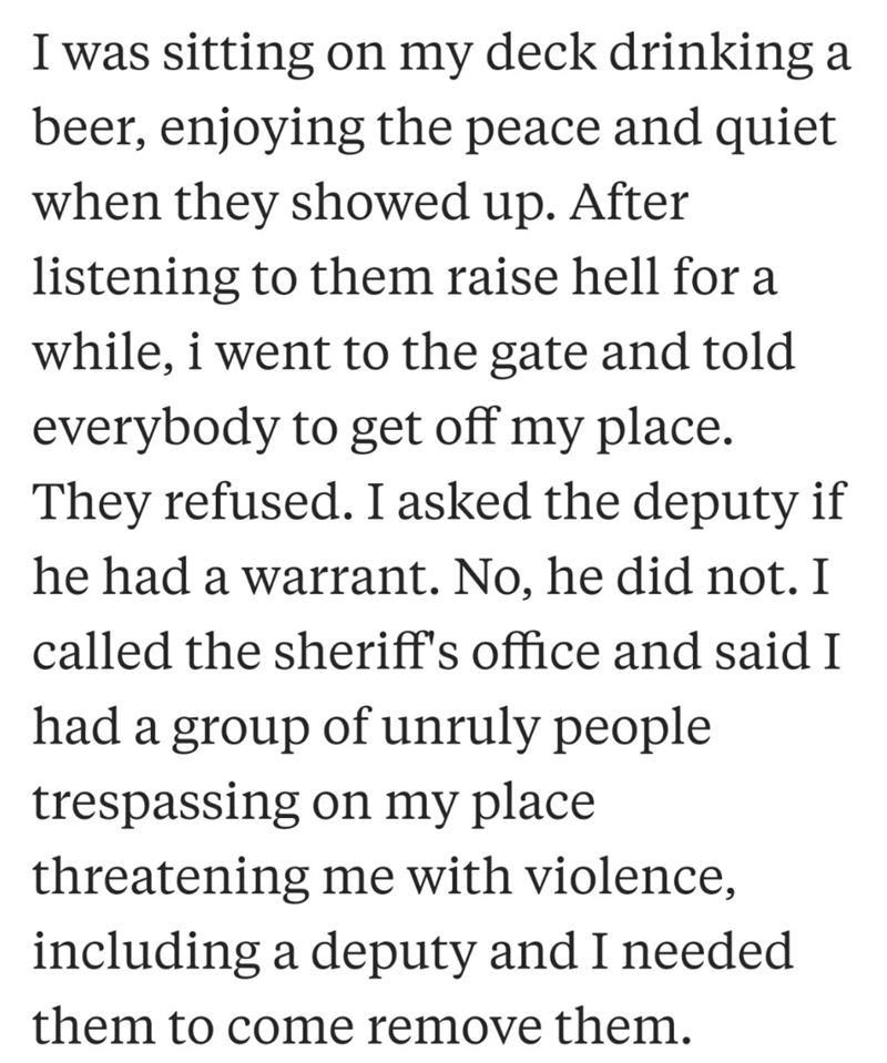 neighbor revenge - Text - I was sitting on my deck drinking a beer, enjoying the peace and quiet when they showed up. After listening to them raise hell for a while, i went to the gate and told everybody to get off my place. They refused. I asked the deputy if he had a warrant. No, he did not. I called the sheriff's office and said I had a group of unruly people trespassing on my place threatening me with violence, including a deputy and I needed them to come remove them.