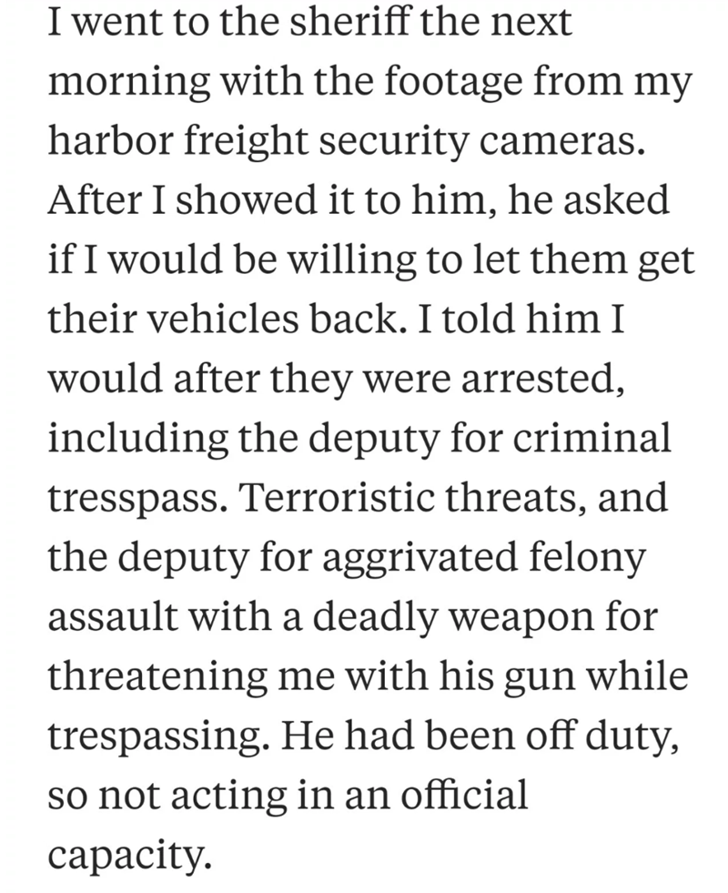 neighbor revenge - Text - I went to the sheriff the next morning with the footage from my harbor freight security cameras After I showed it to him, he asked if I would be willing to let them get their vehicles back. I told him I would after they were arrested, including the deputy for criminal tresspass. Terroristic threats, and the deputy for aggrivated felony assault with a deadly weapon for threatening me with his gun while trespassing. He had been off duty, so not acting in an official capac