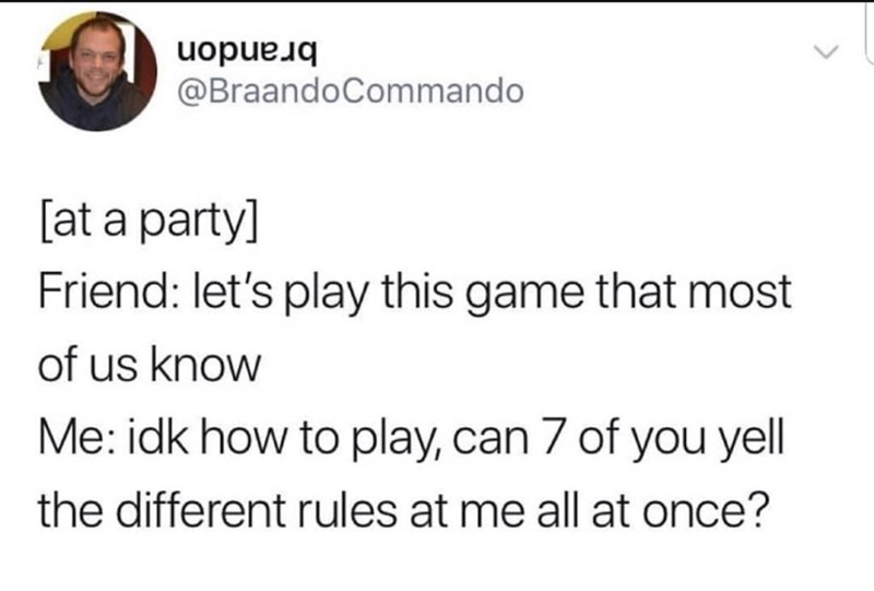 Text - brandon @BraandoCommando [at a party] Friend: let's play this game that most of us know Me: idk how to play, can 7 of you yell the different rules at me all at once?