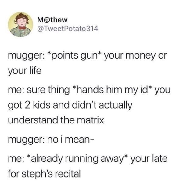 Text - M@thew @TweetPotato314 mugger: *points gun* your money or your life me: sure thing *hands him my id* you got 2 kids and didn't actually understand the matrix mugger: no i mean- me: *already running away* your late for steph's recital