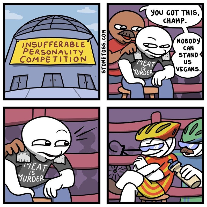 Cartoon - you GOT THIS CHAMP NOBODY CAN STAND US INSUFFERABLE PERSONALITY COMPETITION MEAT VEGANS IS URDER MEAT IS VURDER STONETOSS.COM