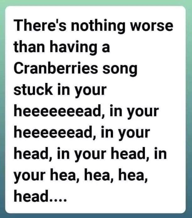 Text - There's nothing worse than having a Cranberries song stuck in your heeeeeeead, in your heeeeeead, in your head, in your head, in your hea, hea, hea, head....