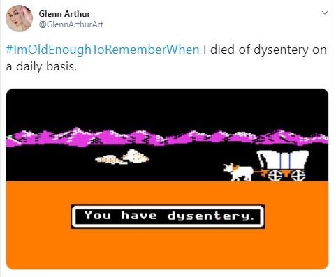 Text - Glenn Arthur @GlennArthurArt #ImOldEnough ToRememberWhen I died of dysentery on a daily basis. You have dysentery.