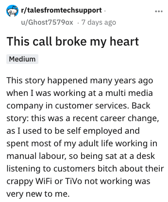 Text - r/talesfromtechsupport u/Ghost7579ox 7 days ago This call broke my heart Medium This story happened many years ago when I was working at a multi media company in customer services. Back story: this was a recent career change, as I used to be self employed and spent most of my adult life working in manual labour, so being sat at a desk listening to customers bitch about their crappy WiFi or TiVo not working was very new to me.