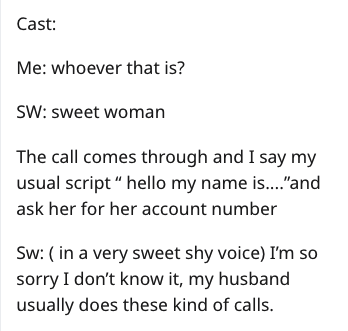 "Text - Cast: Me: whoever that is? SW: sweet woman The call comes through and I say my usual script "" hello my name is....""and ask her for her account number Sw: (in a very sweet shy voice) I'm so sorry I don't know it, my husband usually does these kind of calls."