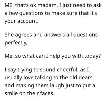 Text - ME: that's ok madam, I just need to ask a few questions to make sure that it's your account. She agrees and answers all questions perfectly, Me: so what can I help you with today? I say trying to sound cheerful, as I usually love talking to the old dears, and making them laugh just to put a smile on their faces.