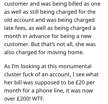 Text - customer and was being billed as one as well as still being charged for the old account and was being charged late fees, as well as being charged a month in advance for being a new customer. But that's not all, she was also charged for moving home. As I'm looking at this monumental cluster fuck of an account, I see what her bill was supposed to be £20 per month for a phone line, it was now over £200! WTF.