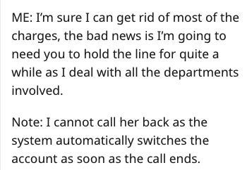 Text - ME: I'm sure I can get rid of most of the charges, the bad news is I'm going to need you to hold the line for quite a while as I deal with all the departments involved. Note: I cannot call her back as the system automatically switches the account as soon as the call ends.