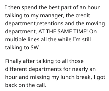 Text - I then spend the best part of an hour talking to my manager, the credit department,retentions and the moving department, AT THE SAME TIME! On multiple lines all the while I'm still talking to SW. Finally after talking to all those different departments for nearly an hour and missing my lunch break, I got back on the call