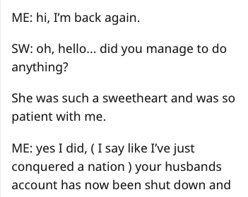 Text - ME: hi, I'm back again. SW: oh, hello... did you manage to do anything? She was such a sweetheart and was so patient with me. ME: yes I did, (I say like I've just conquered a nation) your husbands account has now been shut down and