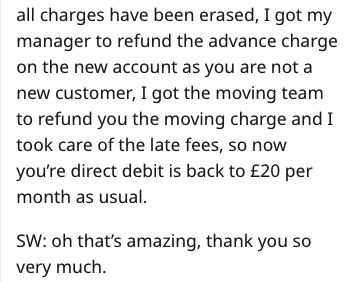 Text - all charges have been erased, I got my manager to refund the advance charge on the new account as you are not a new customer, I got the moving team to refund you the moving charge and I took care of the late fees, so now you're direct debit is back to £20 per month as usual SW: oh that's amazing, thank you so very much