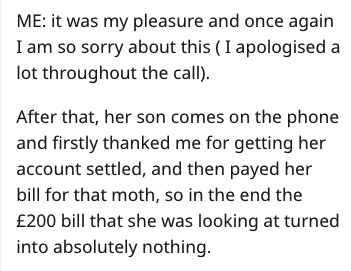 Text - ME: it was my pleasure and once again I am so sorry about this (I apologised a lot throughout the call). After that, her son comes on the phone and firstly thanked me for getting her account settled, and then payed her bill for that moth, so in the end the £200 bill that she was looking at turned into absolutely nothing.