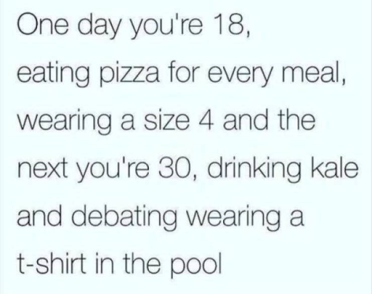 Text - One day you're 18, eating pizza for every meal, wearing a size 4 and the next you're 30, drinking kale and debating wearing a t-shirt in the pool