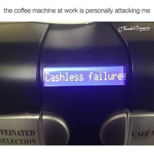 Material property - the coffee machine at work is personally attacking me ThundeDungron Cashless failure: FEINATED SELECTION CAFE