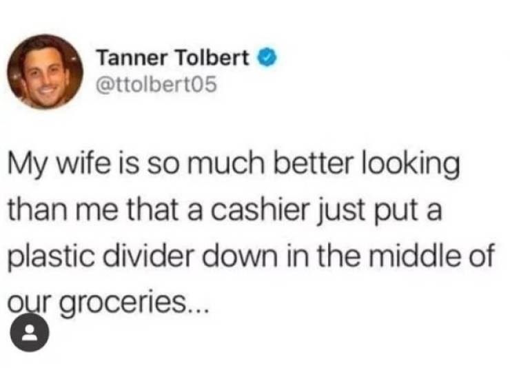 Text - Tanner Tolbert @ttolbert05 My wife is so much better looking than me that a cashier just put a plastic divider down in the middle of our groceries...
