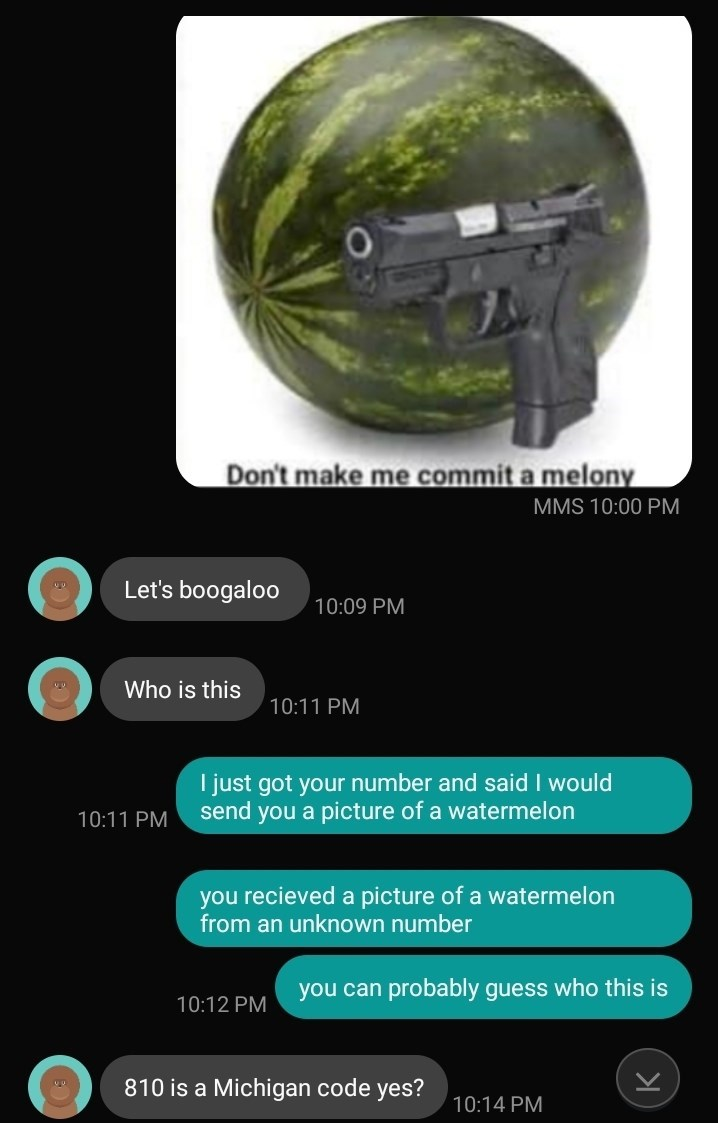 wrong number - Helmet - Don't make me commit a melony MMS 10:00 PM Let's boogaloo 10:09 PM Who is this 10:11 PM I just got your number and said I would send you a picture of a watermelon 10:11 PM you recieved a picture of a watermelon from an unknown number you can probably guess who this is 10:12 PM 810 is a Michigan code yes? 10:14 PM