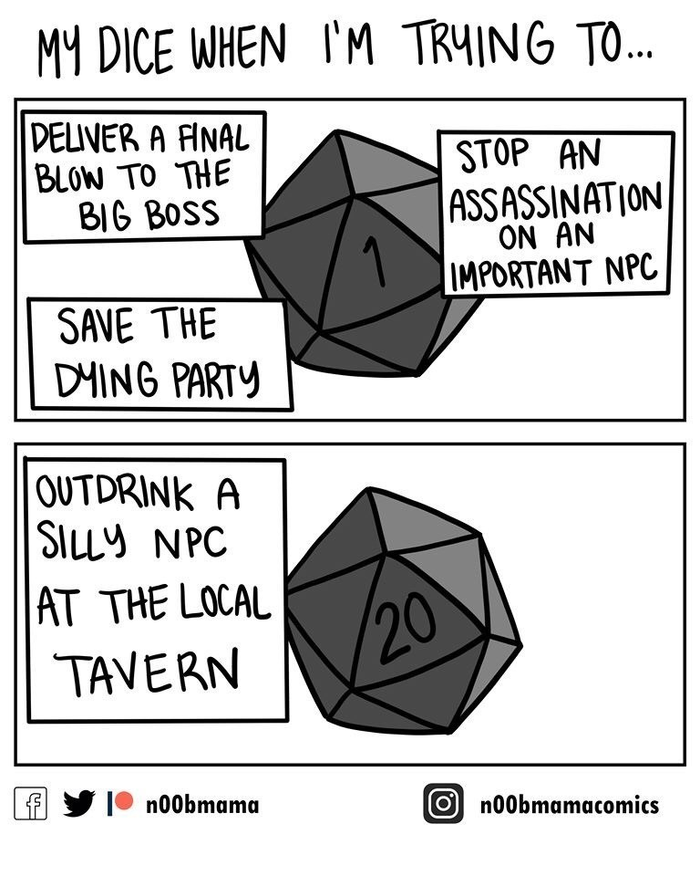 Dungeons & Dragons - Text - MY DICE WHEN I'M TRHING TO... DELIVER A FINAL BLOW TO THE BIG BOSS STOP AN ASSASSINATION ON AN IMPORTANT NPC SAVE THE DHING PARTY OUTDRINK A SILLY NPC AT THE LOCAL 20 TAVERN f I n00bmama n00bmamacomics