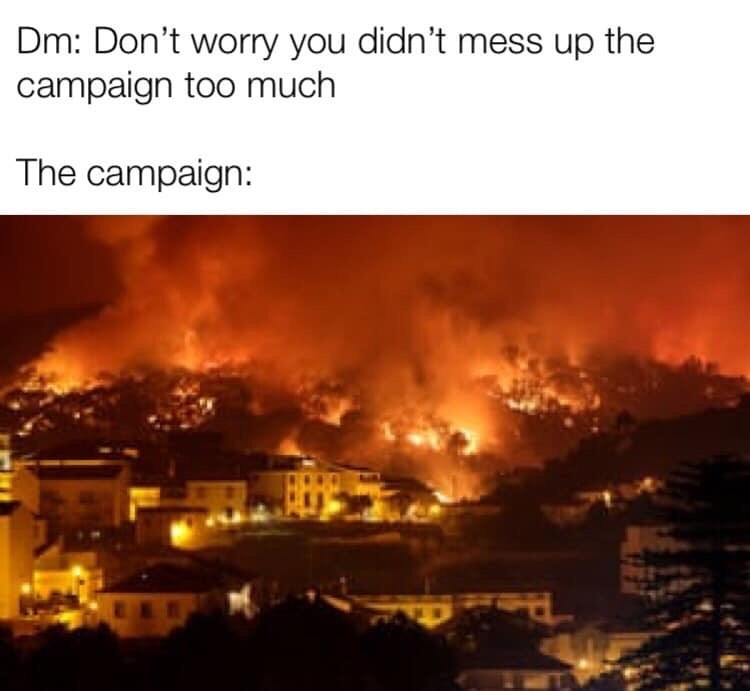 Dungeons & Dragons - Heat - Dm: Don't worry you didn't mess up the campaign too much The campaign:
