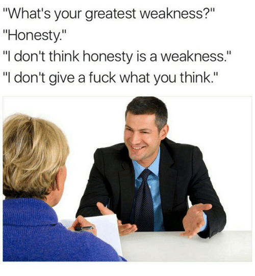"""job interview - Text - """"What's your greatest weakness?"""" """"Honesty."""" """"I don't think honesty is a weakness."""" """"I don't give a fuck what you think."""""""