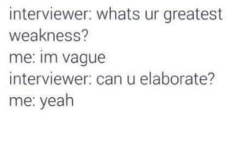 job interview - Text - interviewer: whats ur greatest weakness? me: im vague interviewer: can u elaborate? me: yeah