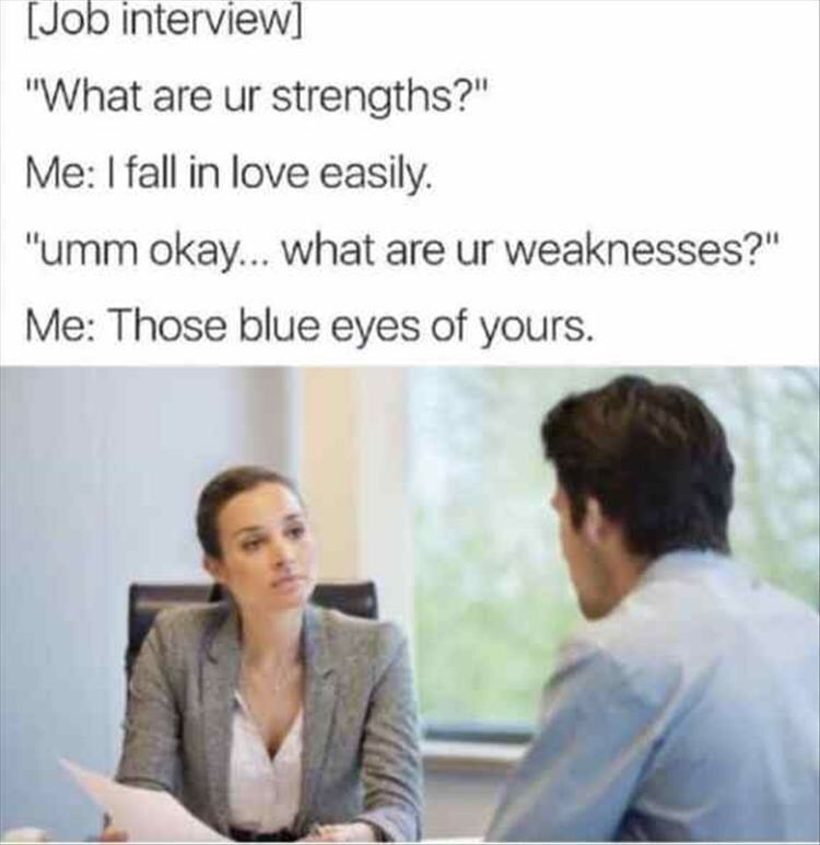 """job interview - Text - [Job interview """"What are ur strengths?"""" Me: I fall in love easily. """"umm okay... what are ur weaknesses?"""" Me: Those blue eyes of yours."""