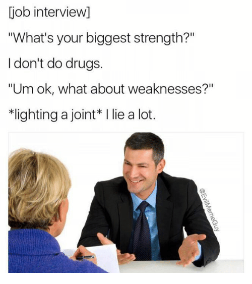 """job interview - Text - job interview] """"What's your biggest strength?"""" I don't do drugs """"Um ok, what about weaknesses?"""" lighting a joint* I lie a lot. @EvilMemeGuy"""