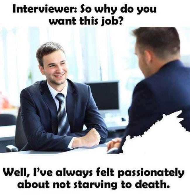 job interview - Job - Interviewer: So why do you want this job? Well, I've always felt passionately about not starving to death.
