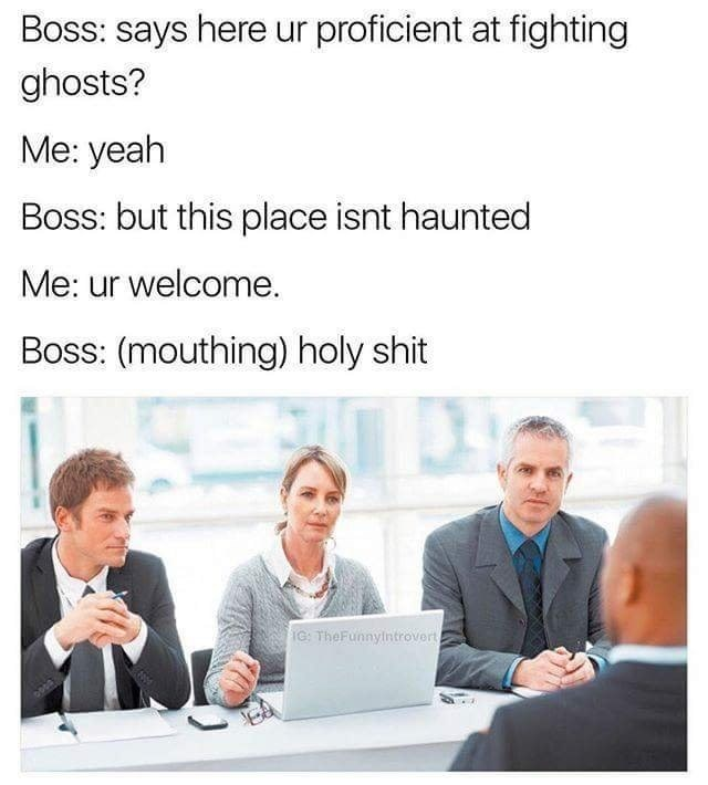 job interview - Text - Boss: says here ur proficient at fighting ghosts? Me: yeah Boss: but this place isnt haunted Me: ur welcome. Boss: (mouthing) holy shit IG: TheFunnylntrovert
