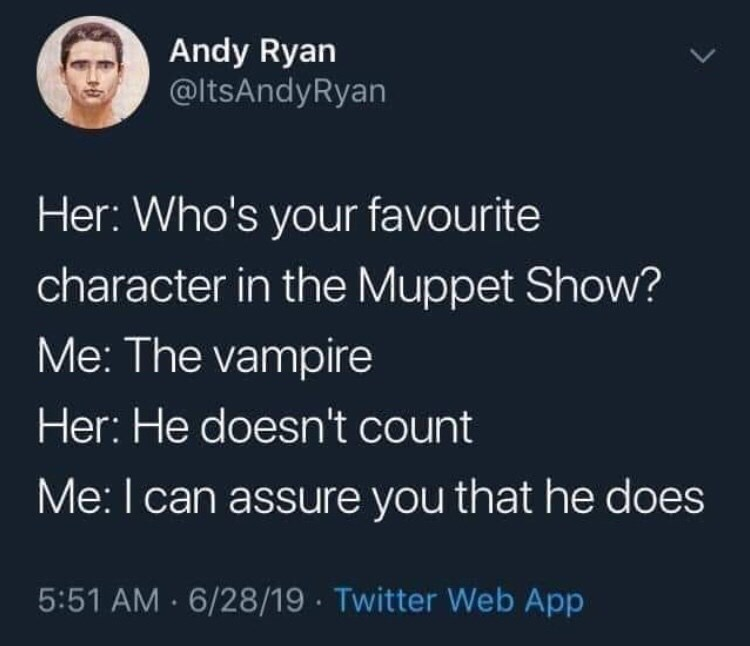 Text - Andy Ryan @ltsAndyRyan Her: Who's your favourite character in the Muppet Show? Me: The vampire Her: He doesn't count Me: I can assure you that he does 5:51 AM 6/28/19 Twitter Web App