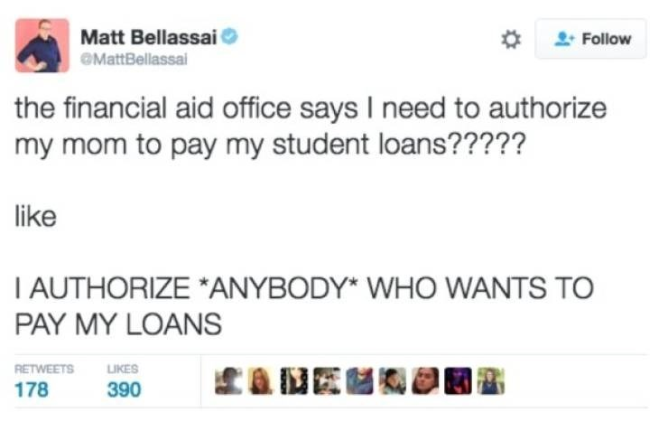 student loans - Text - Matt Bellassai Follow MattBellassai the financial aid office says I need to authorize my mom to pay my student loans????? like I AUTHORIZE *ANYBODY* WHO WANTS TO PAY MY LOANS tauE RETWEETS LIKES 178 390
