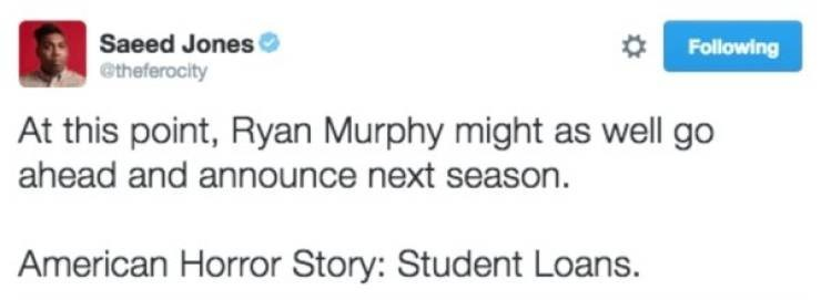 student loans - Text - Saeed Jones @theferocity Following At this point, Ryan Murphy might as well go ahead and announce next season American Horror Story: Student Loans.