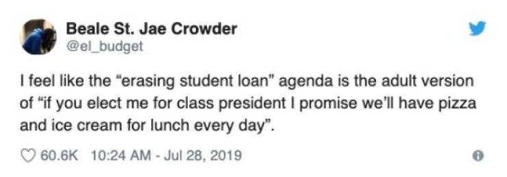 """student loans - Text - Beale St. Jae Crowder @el_budget I feel like the """"erasing student loan"""" agenda is the adult version of """"if you elect me for class president I promise we'll have pizza and ice cream for lunch every day"""" 60.6K 10:24 AM - Jul 28, 2019"""