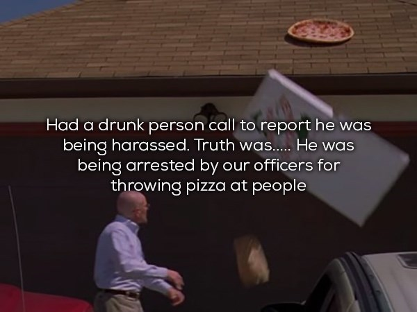 Text - Had a drunk person call to report he was being harassed. Truth was.. He was being arrested by our officers for throwing pizza at people