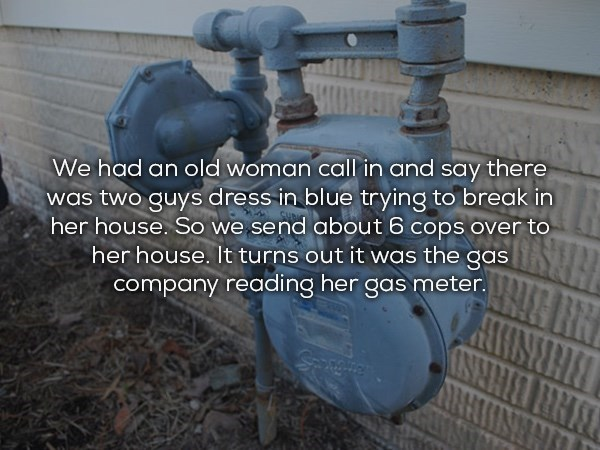 Water - We had an old woman call in and say there was two guys dress in blue trying to break in her house. So we send about 6 cops over to her house. It turns out it was the gas company reading her gas meter. BHRNH