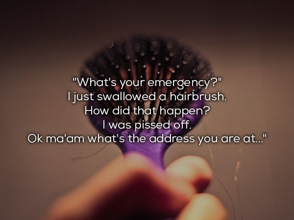 "Hair - ""What's your emergency?"" I just swallowed a hàirbrush. How did that happen? I was pissed off Ok ma'am what's the address you are at..."""