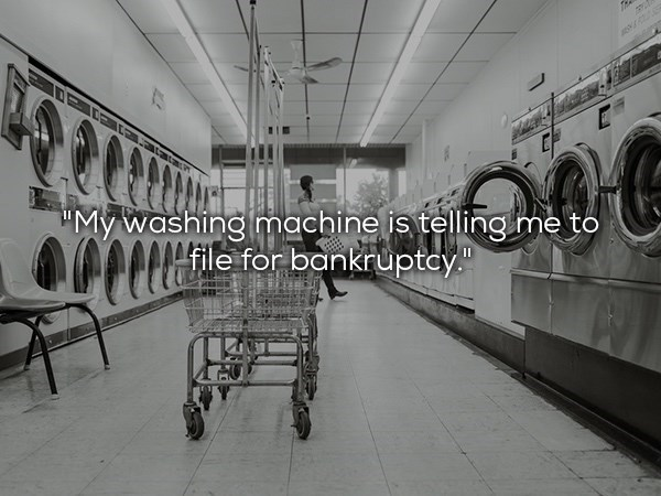 """Black-and-white - My washing machine is telling me to file for bankruptey."""""""