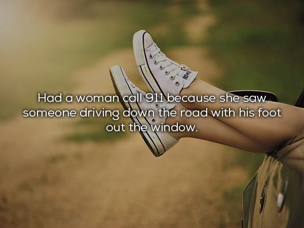 Footwear - Had a woman call 91Nbecause she saw someone driving down the road with his foot out the window.