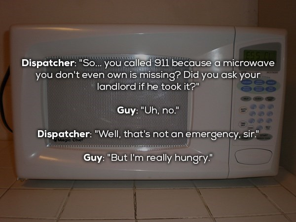 "Microwave oven - Dispatcher: ""So... you called 911 because a microwave you don't even own is missing?? Did you ask your landlord if he took it?"" Guy: ""Uh, no."" Dispatcher: ""Well, that's not an emergency, sir."" Guy: ""But I'm really hungry."""