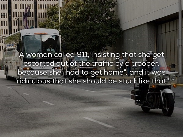 "Motor vehicle - se20 A woman called 911: insisting that she get escorted out of the traffic by a trooper because shethad to get home"". and it wasi ""ridiculous that she should be stuck like that"""