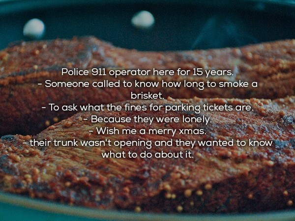 Food - Police 911 operator here for 15 years. Someone called to know how long to smoke a brisket. To ask what the fines for parking tickets are Because they were lonely Wish me a merry xmas. their trunk wasn't opening and they wanted to know what to do about it.