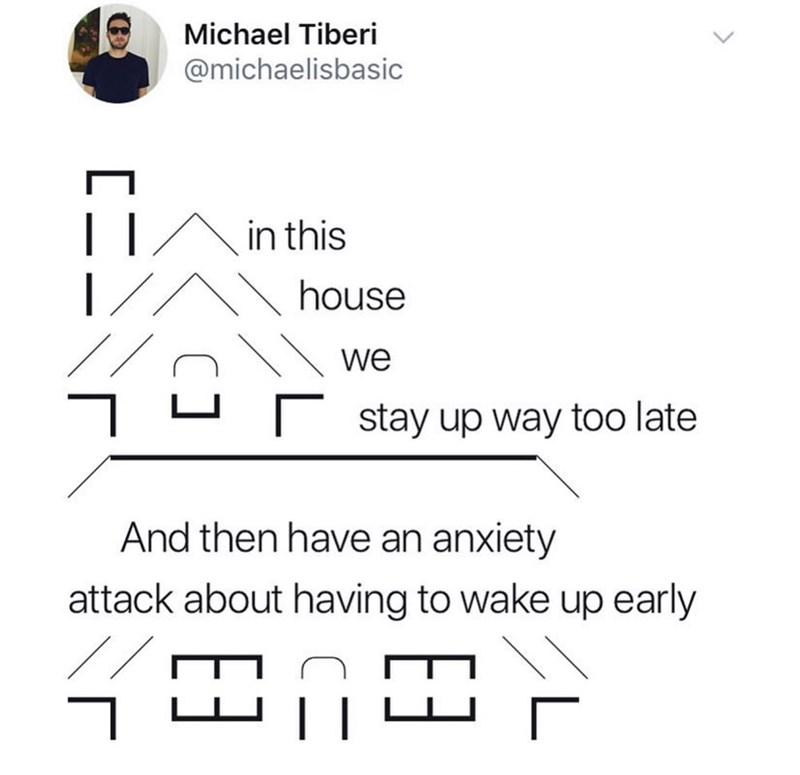 Text - Michael Tiberi @michaelisbasic in this house we stay up way too late And then have an anxiety attack about having to wake up early