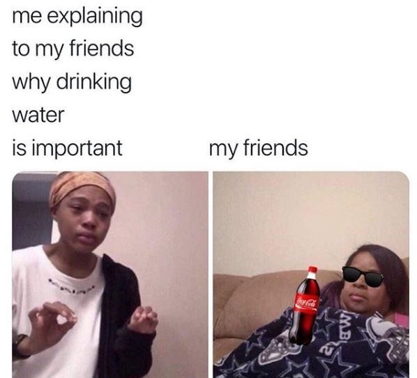 Facial expression - me explaining to my friends why drinking water is important my friends IMB