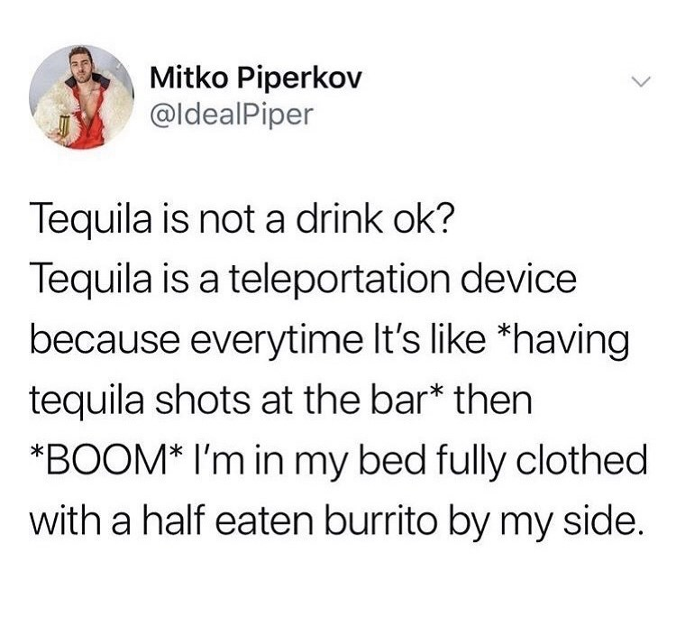 Text - Mitko Piperkov @ldealPiper Tequila is not a drink ok? Tequila is a teleportation device because everytime It's like *having tequila shots at the bar* then *BOOM* I'm in my bed fully clothed with a half eaten burrito by my side.