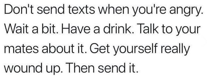 Text - Don't send texts when you're angry. Wait a bit. Have a drink. Talk to your mates about it. Get yourself really wound up. Then send it.