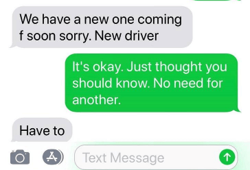 Text - We have a new one coming f soon sorry. New driver It's okay. Just thought you should know. No need for another. Have to Text Message