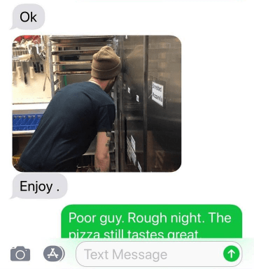 Product - Ok Enjoy Poor guy. Rough night. The pizza still tastes areat A Text Message