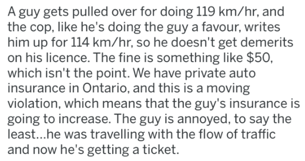 cops - Text - A guy gets pulled over for doing 119 km/hr, and the cop, like he's doing the guy a favour, writes him up for 114 km/hr, so he doesn't get demerits on his licence. The fine is something like $50, which isn't the point. We have private auto insurance in Ontario, and this is a moving violation, which means that the guy's insurance is going to increase. The guy is annoyed, to say the least...he was travelling with the flow of traffic and now he's getting a ticket.
